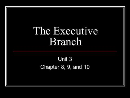The Executive Branch Unit 3 Chapter 8, 9, and 10.