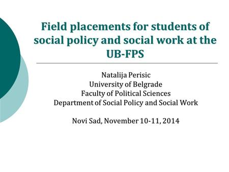 Field placements for students of social policy and social work at the UB-FPS Natalija Perisic University of Belgrade Faculty of Political Sciences Department.