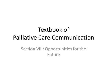 Textbook of Palliative Care Communication Section VIII: Opportunities for the Future.