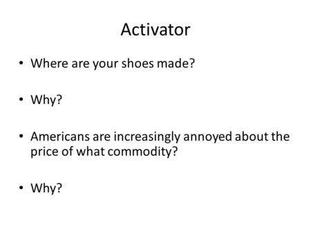 Activator Where are your shoes made? Why? Americans are increasingly annoyed about the price of what commodity? Why?