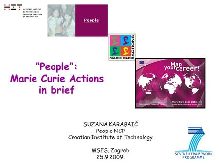 "1 SUZANA KARABAIĆ People NCP Croatian Institute of Technology MSES, Zagreb 25.9.2009. ""People"": Marie Curie Actions in brief."