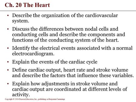 Copyright © 2004 Pearson Education, Inc., publishing as Benjamin Cummings Ch. 20 The Heart Describe the organization of the cardiovascular system. Discuss.