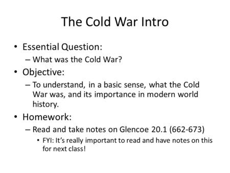 The Cold War Intro Essential Question: – What was the Cold War? Objective: – To understand, in a basic sense, what the Cold War was, and its importance.