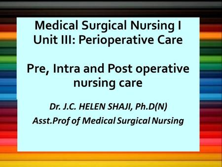 Medical Surgical <strong>Nursing</strong> I Unit III: Perioperative <strong>Care</strong> Pre, Intra <strong>and</strong> Post operative <strong>nursing</strong> <strong>care</strong> Dr. J.C. HELEN SHAJI, Ph.D(N) Asst.Prof of Medical Surgical.