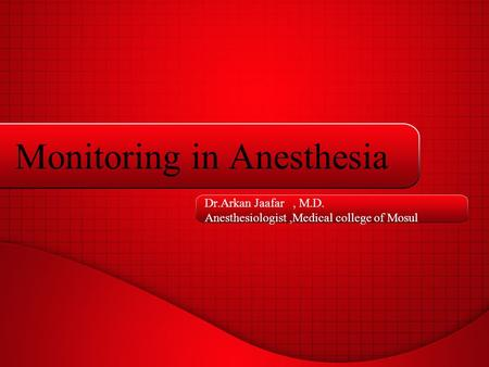 Monitoring in Anesthesia Dr.Arkan Jaafar, M.D. Anesthesiologist,Medical college of Mosul.