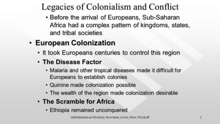 1Globalization & Diversity: Rowntree, Lewis, Price, Wyckoff Legacies of <strong>Colonialism</strong> <strong>and</strong> Conflict Before the arrival of Europeans, Sub-Saharan Africa had.