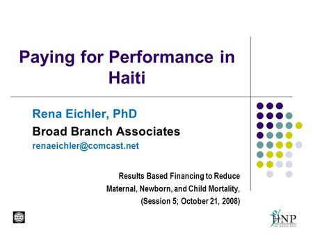 Paying for Performance in Haiti Rena Eichler, PhD Broad Branch Associates Results Based Financing to Reduce Maternal, Newborn,