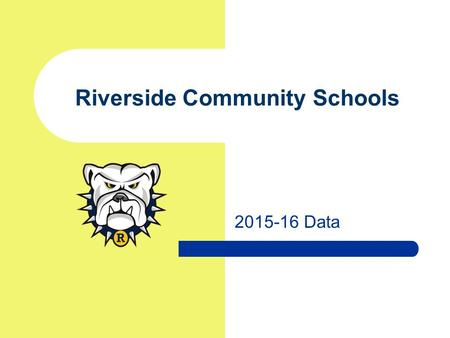 2015-16 Data Riverside Community Schools. Schoolwide Trends 2015-16 Riverside Community Schools.
