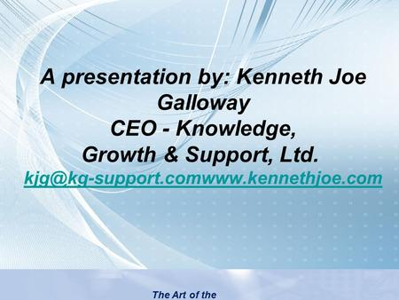 A presentation by: Kenneth Joe Galloway CEO - Knowledge, Growth & Support, Ltd.