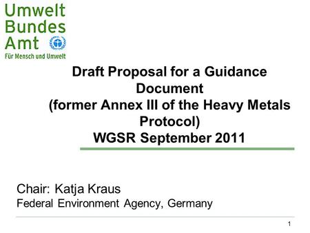 1 Draft Proposal for a Guidance Document (former Annex III of the Heavy Metals Protocol) WGSR September 2011 Chair: Katja Kraus Federal Environment Agency,
