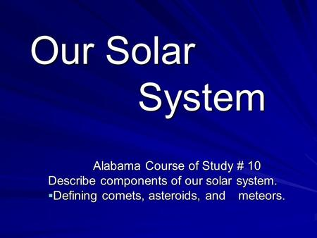 Our Solar System Alabama Course of Study # 10 Describe components of our solar system.  Defining comets, asteroids, and meteors.