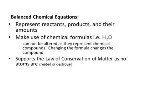Balanced Chemical Equations: Represent reactants, products, and their amounts Make use of chemical formulas i.e. H 2 O can not be altered as they represent.
