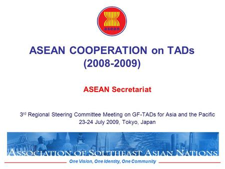 One Vision, One Identity, One Community ASEAN COOPERATION on TADs (2008-2009) ASEAN Secretariat 3 rd Regional Steering Committee Meeting on GF-TADs for.