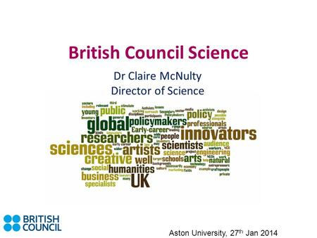 British Council Science Dr Claire McNulty Director of Science Aston University, 27 th Jan 2014.
