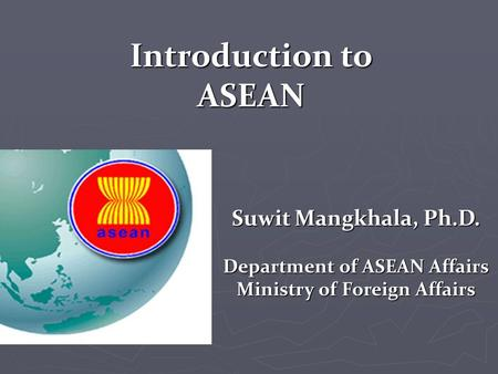 Suwit Mangkhala, Ph.D. Department of ASEAN Affairs Ministry of Foreign Affairs Introduction to ASEAN.