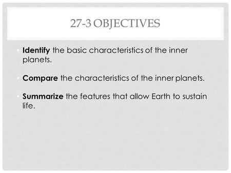 27-3OBJECTIVES Identify the basic characteristics of the inner planets. Compare the characteristics of the inner planets. Summarize the features that allow.