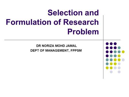 Selection and Formulation of Research Problem DR NORIZA MOHD JAMAL DEPT OF MANAGEMENT, FPPSM.