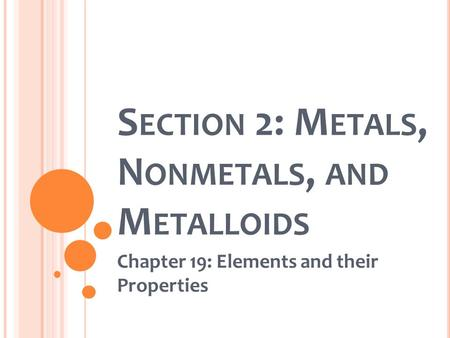 S ECTION 2: M ETALS, N ONMETALS, AND M ETALLOIDS Chapter 19: Elements and their Properties.