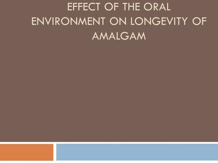EFFECT OF THE ORAL ENVIRONMENT ON LONGEVITY OF AMALGAM.