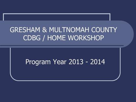 GRESHAM & MULTNOMAH COUNTY CDBG / HOME WORKSHOP Program Year 2013 - 2014.