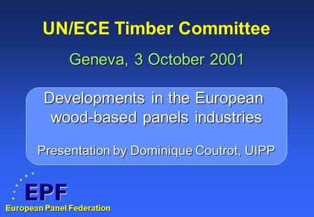UN/ECE Timber Committee Geneva, 3 October 2001 Developments in the European wood-based panels industries European Panel Federation Presentation by Dominique.