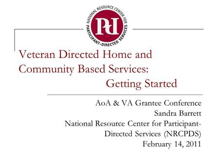 Veteran Directed Home and Community Based Services: Getting Started AoA & VA Grantee Conference Sandra Barrett National Resource Center for Participant-