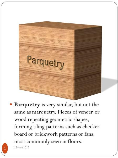 Parquetry is very similar, but not the same as marquetry. Pieces of veneer or wood repeating geometric shapes, forming tiling patterns such as checker.