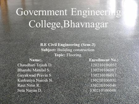 Government Engineering College,Bhavnagar B.E Civil Engineering (Sem-3) Subject: Building construction Topic: Flooring Name:. Enrollment No.: Chaudhari.