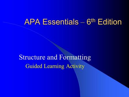 APA Essentials – 6 th Edition Structure and Formatting Guided Learning Activity.