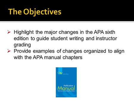  Highlight the major changes in the APA sixth edition to guide student writing and instructor grading  Provide examples of changes organized to align.