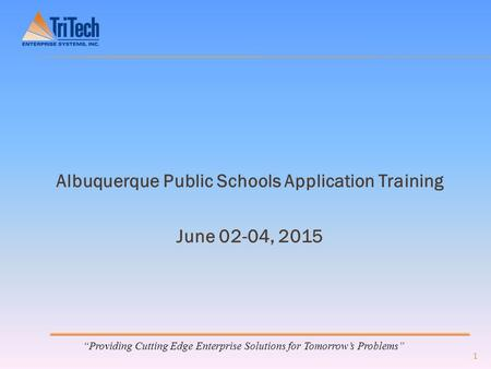 """Providing Cutting Edge Enterprise Solutions for Tomorrow's Problems"" Albuquerque Public Schools Application Training June 02-04, 2015 1."