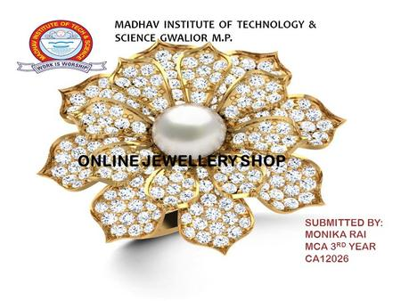Submitted from: MONIKA RAI MCA 3 RD YEAR CA12026 ONLINE JEWELLERY SHOP SUBMITTED BY: MONIKA RAI MCA 3 RD YEAR CA12026 M MADHAV INSTITUTE OF TECHNOLOGY.