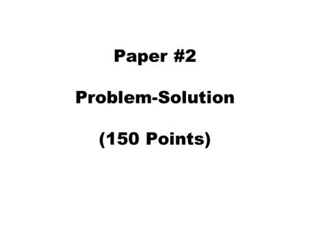 Paper #2 Problem-Solution (150 Points). Problem-Solution Paper For this assignment, you will write a problem-solution paper using the techniques discussed.