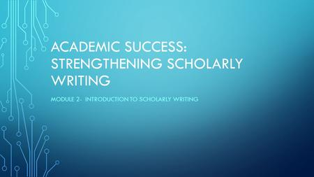 ACADEMIC SUCCESS: STRENGTHENING SCHOLARLY WRITING MODULE 2- INTRODUCTION TO SCHOLARLY WRITING.