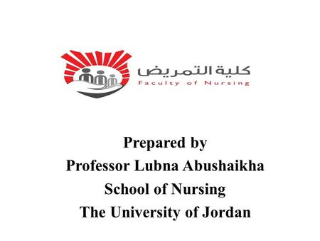 Prepared by Professor Lubna Abushaikha School of Nursing The University of Jordan.