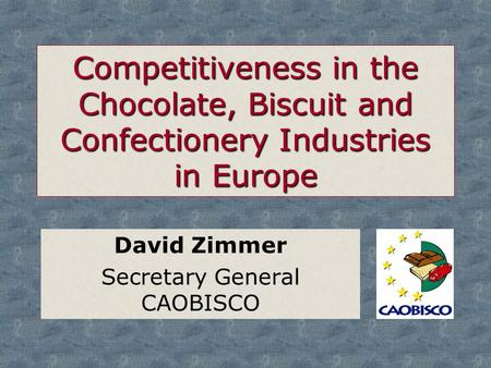 Competitiveness in the Chocolate, Biscuit and Confectionery Industries in Europe David Zimmer Secretary General CAOBISCO.