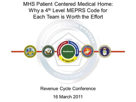 MHS Patient Centered Medical Home: Why a 4 th Level MEPRS Code for Each Team is Worth the Effort Revenue Cycle Conference 16 March 2011.