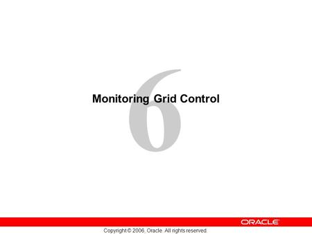 6 Copyright © 2006, Oracle. All rights reserved. Monitoring Grid Control.