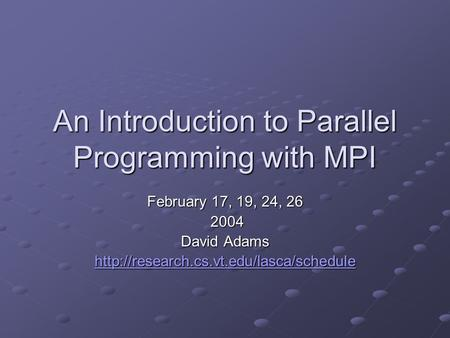 An Introduction to Parallel Programming with MPI February 17, 19, 24, 26 2004 2004 David Adams