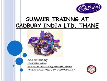 SUMMER TRAINNG AT CADBURY INDIA LTD. THANE PRESENTED BY SATYAMVADA FOOD TECHNOLOGY DEPARTMENT HALDIA INSTITUTE OF TECHNOLOGY.