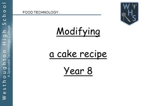 Modifying a cake recipe Year 8 FOOD TECHNOLOGY.. Lesson Objectives: By the end of this lesson you will Understand what modification of a recipe means.
