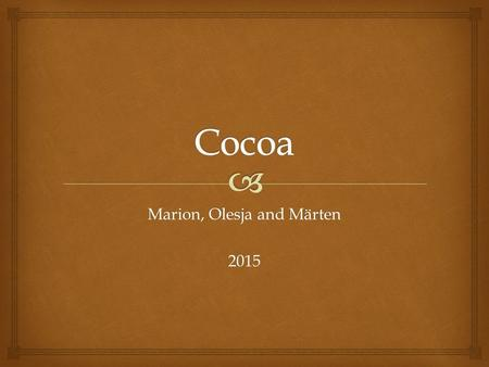 Marion, Olesja and Märten 2015.   Cocoa is the seed of the cacao tree.  Cocoa growing area is in the central and south America and Africa.  Most people.