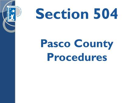 Section 504 Pasco County Procedures. Beginning of the Year 504 Procedures Make sure that every student with an existing 504 Plan has their own 504 folder.