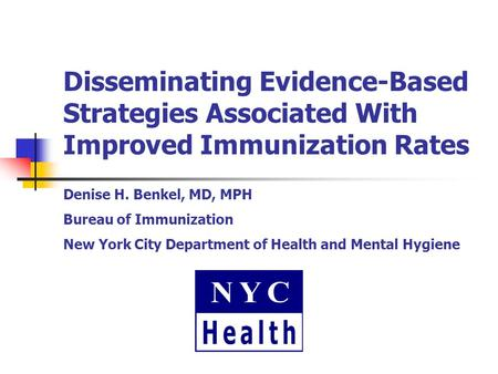 Disseminating Evidence-Based Strategies Associated With Improved Immunization Rates Denise H. Benkel, MD, MPH Bureau of Immunization New York City Department.