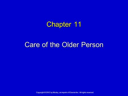 Chapter 11 Care of the Older Person Copyright © 2012 by Mosby, an imprint of Elsevier Inc. All rights reserved.
