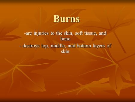 Burns -are injuries to the skin, soft tissue, and bone - destroys top, middle, and bottom layers of skin.