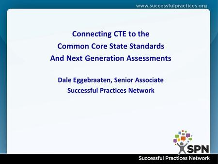 Successful Practices Network www.nyctecenter.org Connecting CTE to the Common Core State Standards And Next Generation Assessments Dale Eggebraaten, Senior.