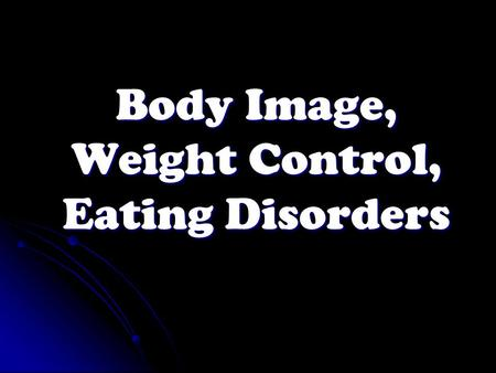 Body Image, Weight Control, Eating Disorders. Lesson 4 - DHQ Do you know of any eating disorders? What is it? Do you know of any eating disorders? What.