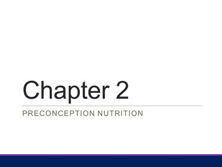Chapter 2 PRECONCEPTION NUTRITION. Chapter Outline Preconception overview Healthy People 2020 Nutrition Objectives Sources of disruptions in fertility.