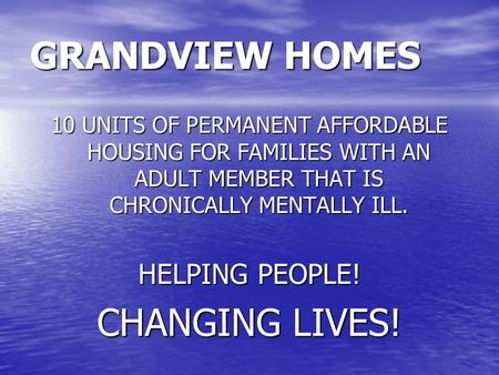 GRANDVIEW HOMES 10 UNITS OF PERMANENT AFFORDABLE HOUSING FOR FAMILIES WITH AN ADULT MEMBER THAT IS CHRONICALLY MENTALLY ILL. HELPING PEOPLE! CHANGING LIVES!